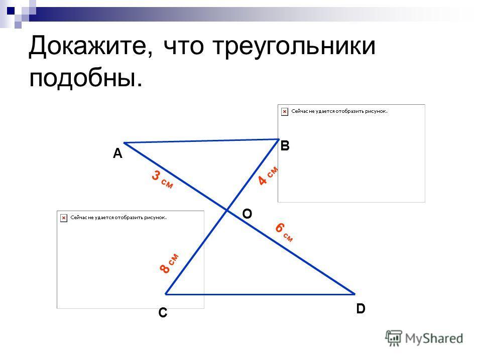 Докажите, что треугольники подобны. А B O C D 3 см 4 см 6 см 8 см