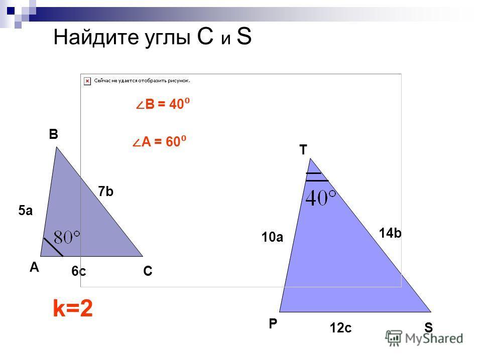 Найдите углы С и S C 5a5a A B 6c6c 7b7b S P T 10a 14b 12c k=2 В = 40 А = 60