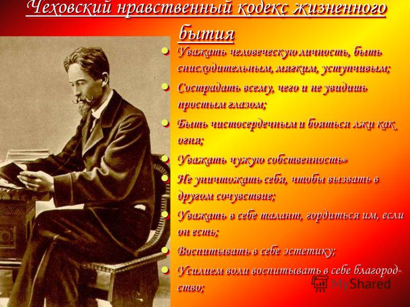 Чеховский нравственный кодекс жизненного бытия Уважать человеческую личность, быть снисходительным, мягким, уступчивым; Уважать человеческую личность, быть снисходительным, мягким, уступчивым; Сострадать всему, чего и не увидишь простым глазом; Состр
