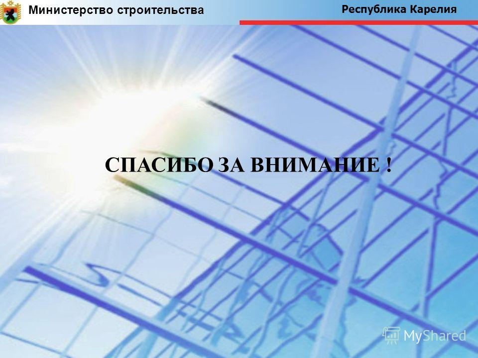 Министерство строительства Республика Карелия СПАСИБО ЗА ВНИМАНИЕ !