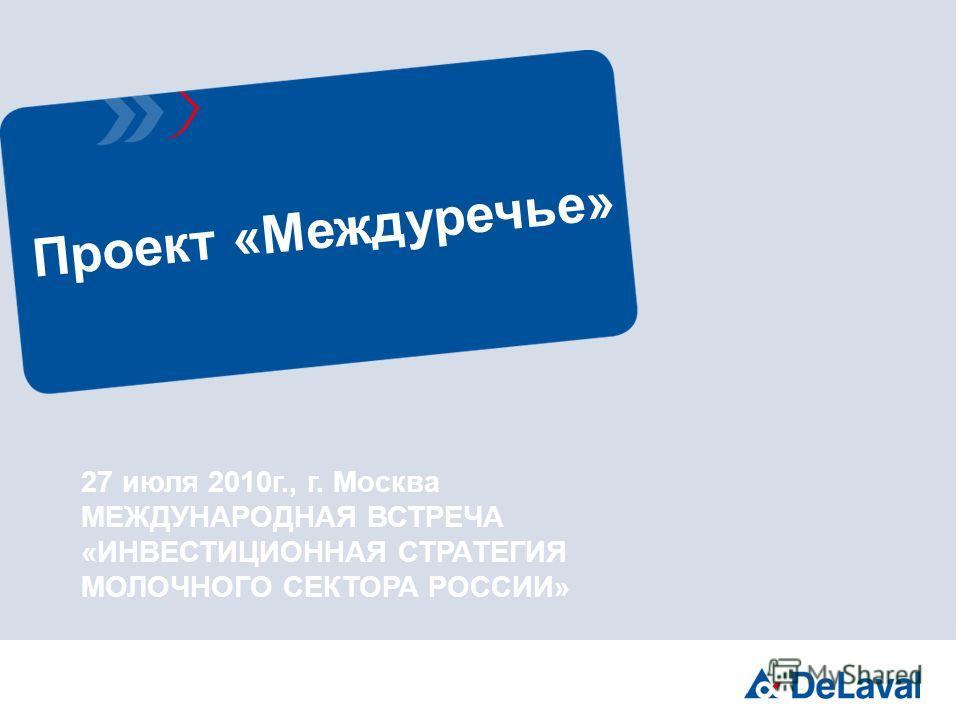 Проект «Междуречье» 27 июля 2010г., г. Москва МЕЖДУНАРОДНАЯ ВСТРЕЧА «ИНВЕСТИЦИОННАЯ СТРАТЕГИЯ МОЛОЧНОГО СЕКТОРА РОССИИ»