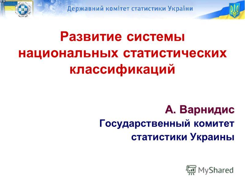 Развитие системы национальных статистических классификаций А. Варнидис Государственный комитет статистики Украины