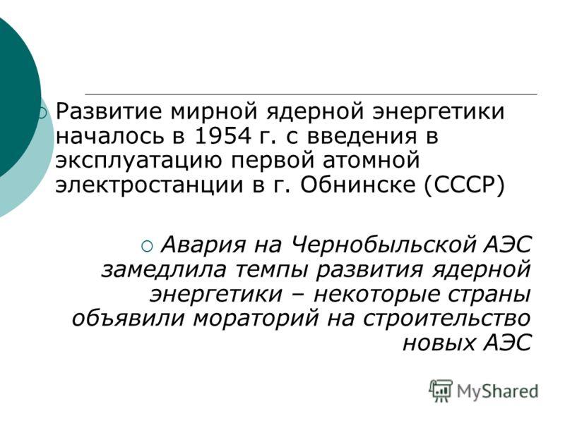 Развитие мирной ядерной энергетики началось в 1954 г. с введения в эксплуатацию первой атомной электростанции в г. Обнинске (СССР) Авария на Чернобыльской АЭС замедлила темпы развития ядерной энергетики – некоторые страны объявили мораторий на строит