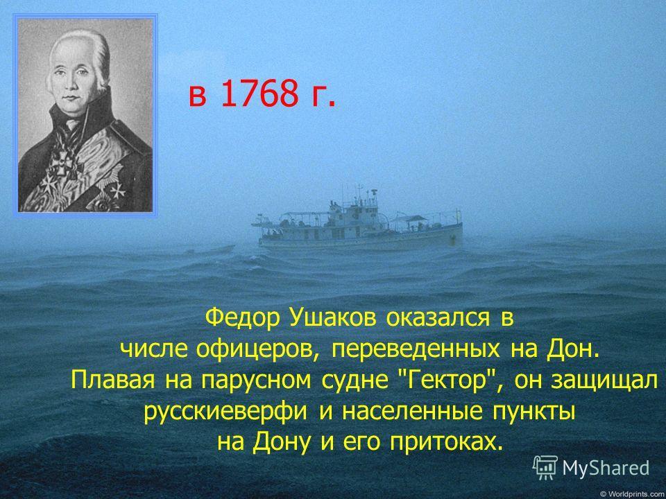 в 1768 г. Федор Ушаков оказался в числе офицеров, переведенных на Дон. Плавая на парусном судне Гектор, он защищал русскиеверфи и населенные пункты на Дону и его притоках.