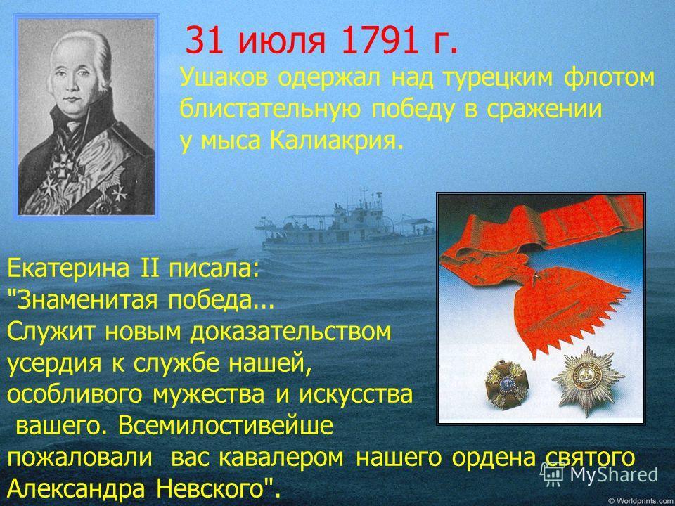 31 июля 1791 г. Ушаков одержал над турецким флотом блистательную победу в сражении у мыса Калиакрия. Екатерина II писала: