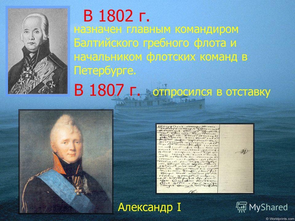 Александр I В 1802 г. назначен главным командиром Балтийского гребного флота и начальником флотских команд в Петербурге. В 1807 г. отпросился в отставку