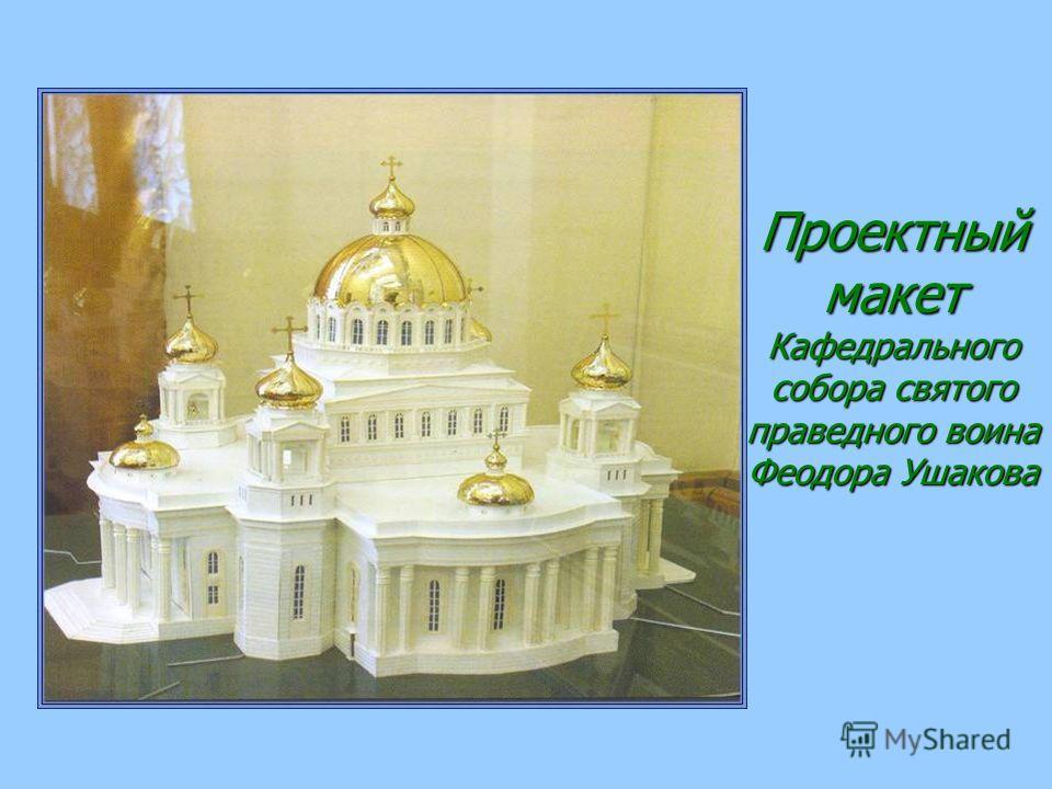 Проектный макет Кафедрального собора святого праведного воина Феодора Ушакова