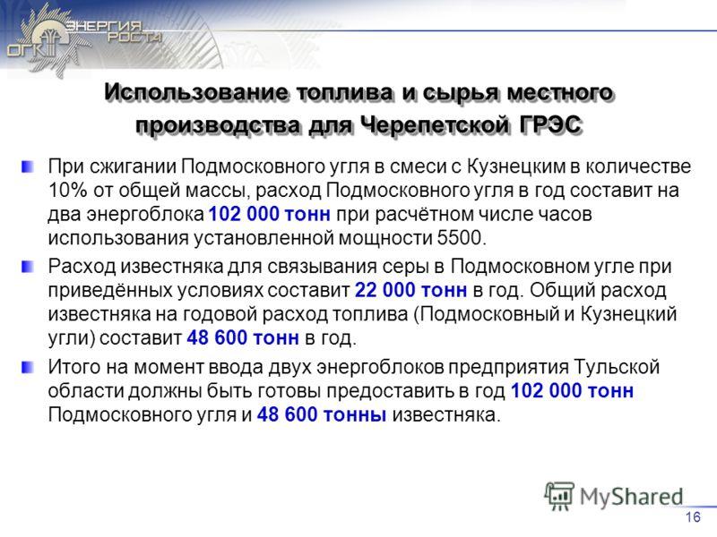 16 Использование топлива и сырья местного производства для Черепетской ГРЭС При сжигании Подмосковного угля в смеси с Кузнецким в количестве 10% от общей массы, расход Подмосковного угля в год составит на два энергоблока 102 000 тонн при расчётном чи