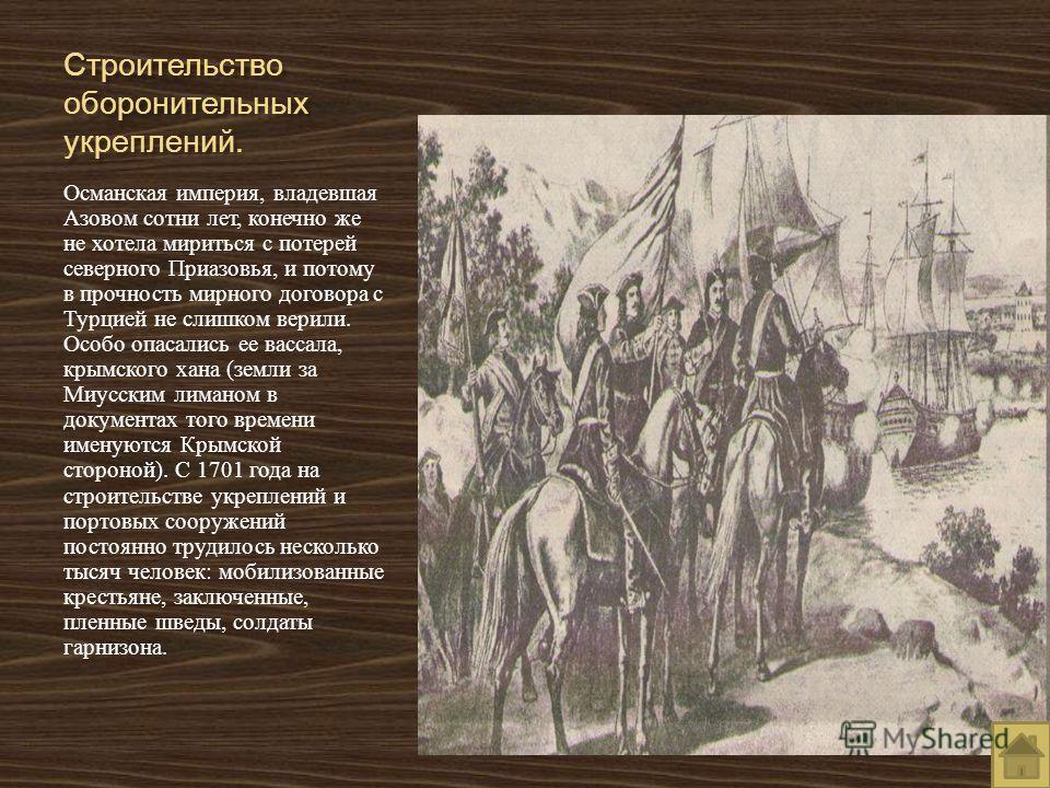 Строительство оборонительных укреплений. Османская империя, владевшая Азовом сотни лет, конечно же не хотела мириться с потерей северного Приазовья, и потому в прочность мирного договора с Турцией не слишком верили. Особо опасались ее вассала, крымск