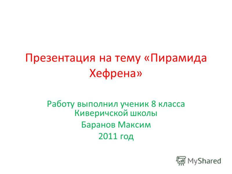 Презентация на тему «Пирамида Хефрена» Работу выполнил ученик 8 класса Киверичской школы Баранов Максим 2011 год