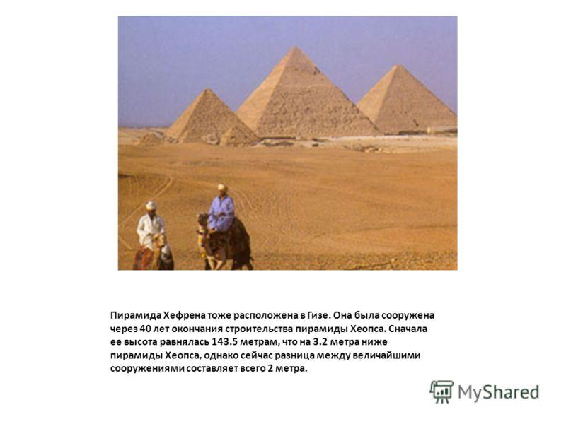 Пирамида Хефрена тоже расположена в Гизе. Она была сооружена через 40 лет окончания строительства пирамиды Хеопса. Сначала ее высота равнялась 143.5 метрам, что на 3.2 метра ниже пирамиды Хеопса, однако сейчас разница между величайшими сооружениями с