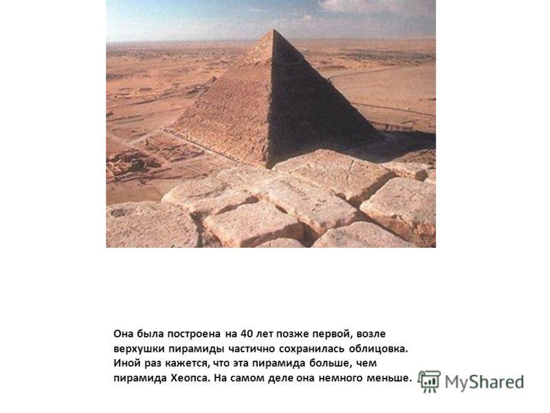 Она была построена на 40 лет позже первой, возле верхушки пирамиды частично сохранилась облицовка. Иной раз кажется, что эта пирамида больше, чем пирамида Хеопса. На самом деле она немного меньше.