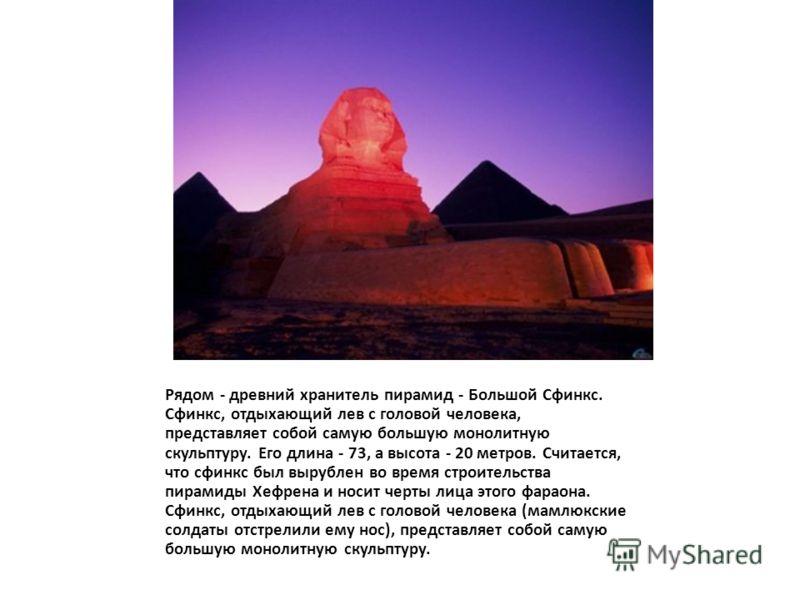 Рядом - древний хранитель пирамид - Большой Сфинкс. Сфинкс, отдыхающий лев с головой человека, представляет собой самую большую монолитную скульптуру. Его длина - 73, а высота - 20 метров. Считается, что сфинкс был вырублен во время строительства пир