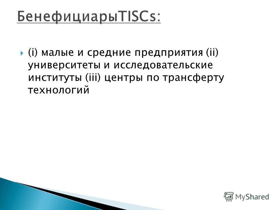 (i) малые и средние предприятия (ii) университеты и исследовательские институты (iii) центры по трансферту технологий