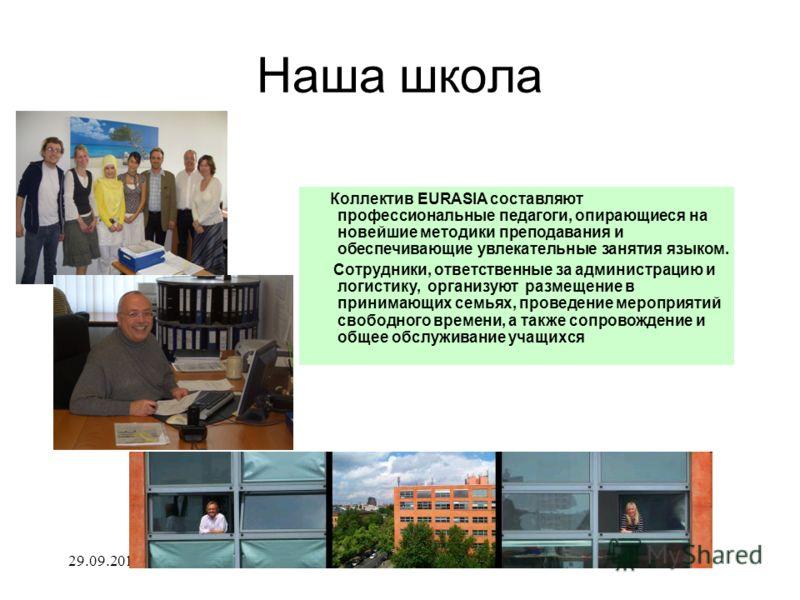Наша школа Коллектив EURASIA составляют профессиональные педагоги, опирающиеся на новейшие методики преподавания и обеспечивающие увлекательные занятия языком. Сотрудники, ответственные за администрацию и логистику, организуют размещение в принимающи