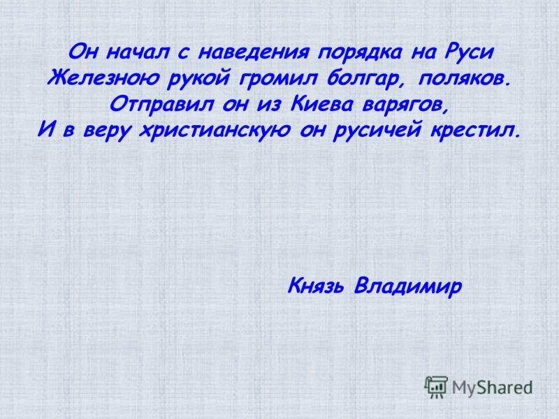 Он начал с наведения порядка на Руси Железною рукой громил болгар, поляков. Отправил он из Киева варягов, И в веру христианскую он русичей крестил. Князь Владимир