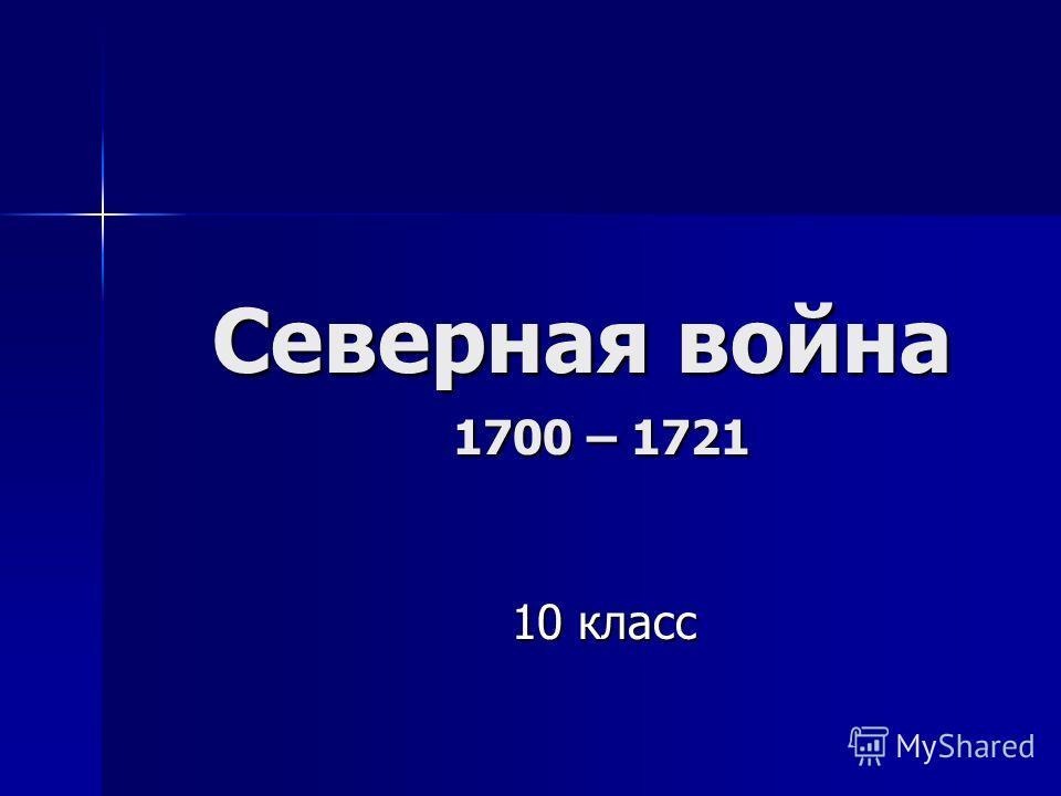 Северная война 1700 – 1721 Северная война 1700 – 1721 10 класс