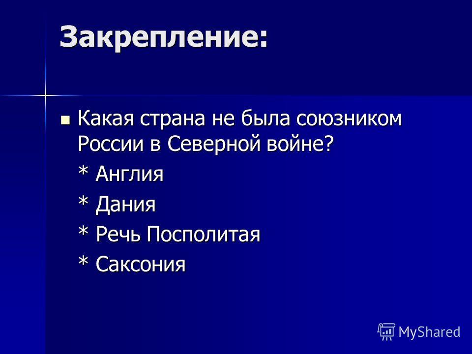 Закрепление: Какая страна не была союзником России в Северной войне? Какая страна не была союзником России в Северной войне? * Англия * Дания * Речь Посполитая * Саксония