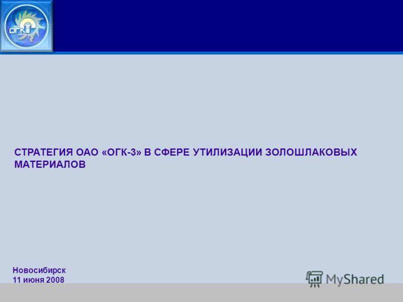 СТРАТЕГИЯ ОАО «ОГК-3» В СФЕРЕ УТИЛИЗАЦИИ ЗОЛОШЛАКОВЫХ МАТЕРИАЛОВ Новосибирск 11 июня 2008