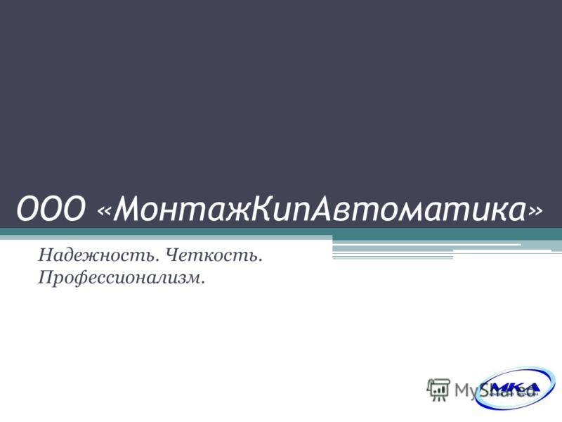 ООО «МонтажКипАвтоматика» Надежность. Четкость. Профессионализм.
