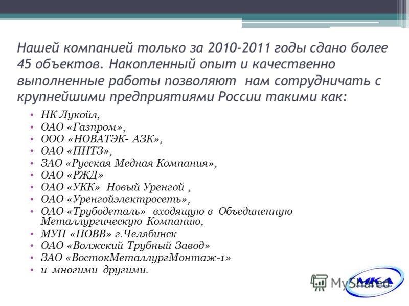 Нашей компанией только за 2010-2011 годы сдано более 45 объектов. Накопленный опыт и качественно выполненные работы позволяют нам сотрудничать с крупнейшими предприятиями России такими как: НК Лукойл, ОАО «Газпром», ООО «НОВАТЭК- АЗК», ОАО «ПНТЗ», ЗА