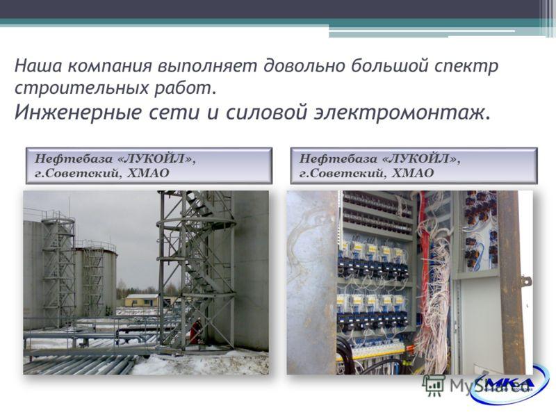 Наша компания выполняет довольно большой спектр строительных работ. Инженерные сети и силовой электромонтаж. Нефтебаза «ЛУКОЙЛ», г.Советский, ХМАО