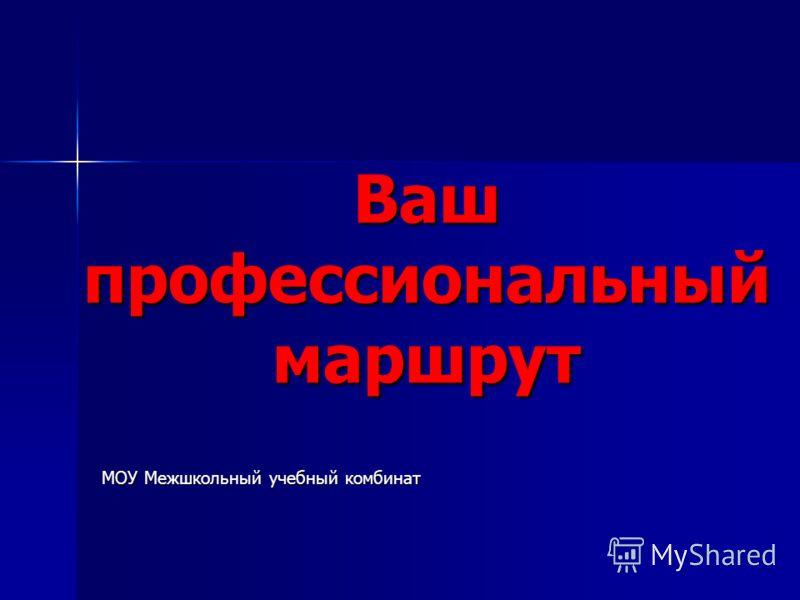 Ваш профессиональный маршрут МОУ Межшкольный учебный комбинат