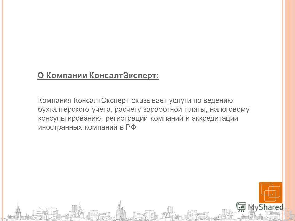 О Компании КонсалтЭксперт: Компания КонсалтЭксперт оказывает услуги по ведению бухгалтерского учета, расчету заработной платы, налоговому консультированию, регистрации компаний и аккредитации иностранных компаний в РФ