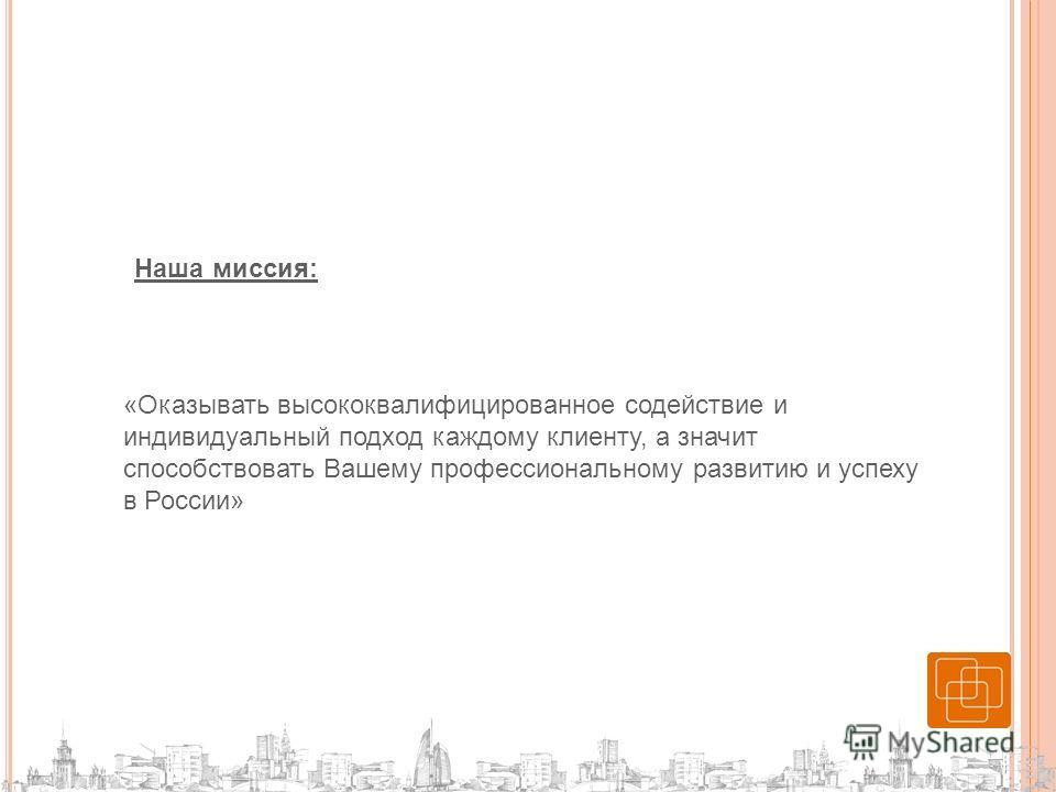 Наша миссия: «Оказывать высококвалифицированное содействие и индивидуальный подход каждому клиенту, а значит способствовать Вашему профессиональному развитию и успеху в России»