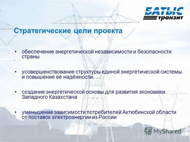 Стратегические цели проекта обеспечение энергетической независимости и безопасности страны усовершенствование структуры единой энергетической системы и повышение её надёжности создание энергетической основы для развития экономики Западного Казахстана