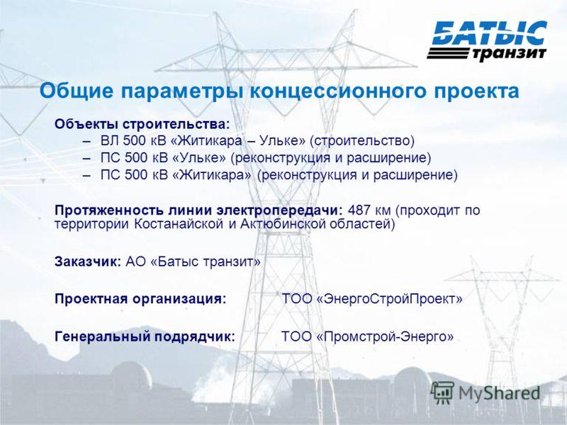 Общие параметры концессионного проекта Объекты строительства: –ВЛ 500 кВ «Житикара – Ульке» (строительство) –ПС 500 кВ «Ульке» (реконструкция и расширение) –ПС 500 кВ «Житикара» (реконструкция и расширение) Протяженность линии электропередачи: 487 км