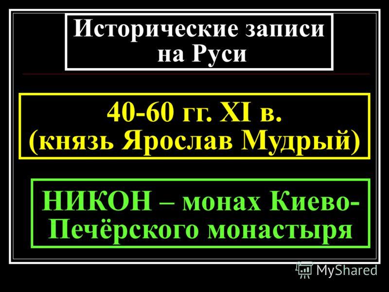 Исторические записи на Руси 40-60 гг. XI в. (князь Ярослав Мудрый) НИКОН – монах Киево- Печёрского монастыря