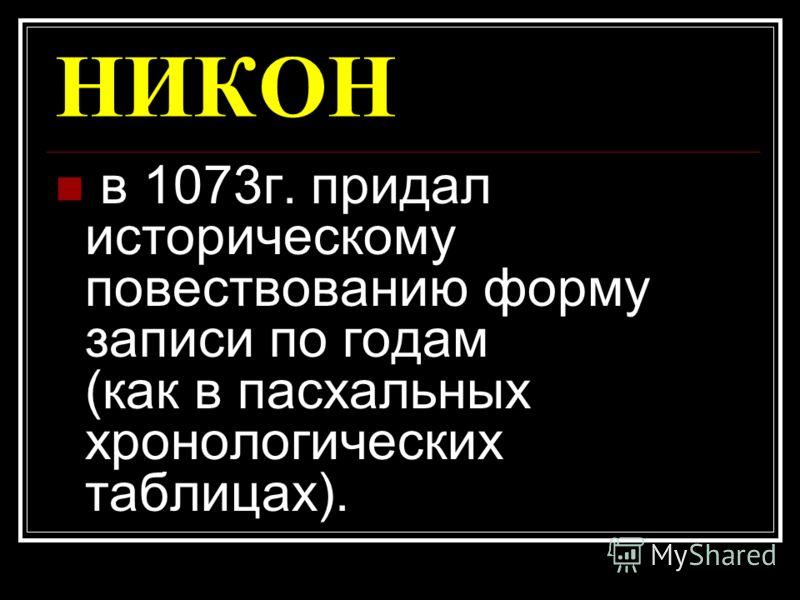 НИКОН в 1073г. придал историческому повествованию форму записи по годам (как в пасхальных хронологических таблицах).
