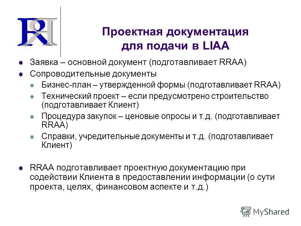 Проектная документация для подачи в LIAA Заявка – основной документ (подготавливает RRAA) Сопроводительные документы Бизнес-план – утвержденной формы (подготавливает RRAA) Технический проект – если предусмотрено строительство (подготавливает Клиент)
