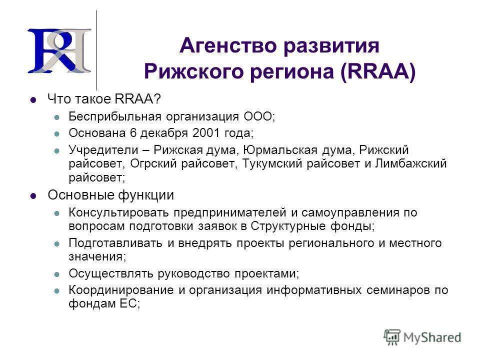 Агенство развития Рижского региона (RRAA) Что такое RRAA? Бесприбыльная организация ООО; Основана 6 декабря 2001 года; Учредители – Рижская дума, Юрмальская дума, Рижский райсовет, Огрский райсовет, Тукумский райсовет и Лимбажский райсовет; Основные