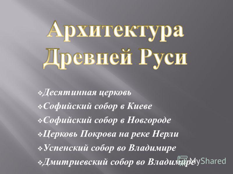 Десятинная церковь Софийский собор в Киеве Софийский собор в Новгороде Церковь Покрова на реке Нерли Успенский собор во Владимире Дмитриевский собор во Владимире
