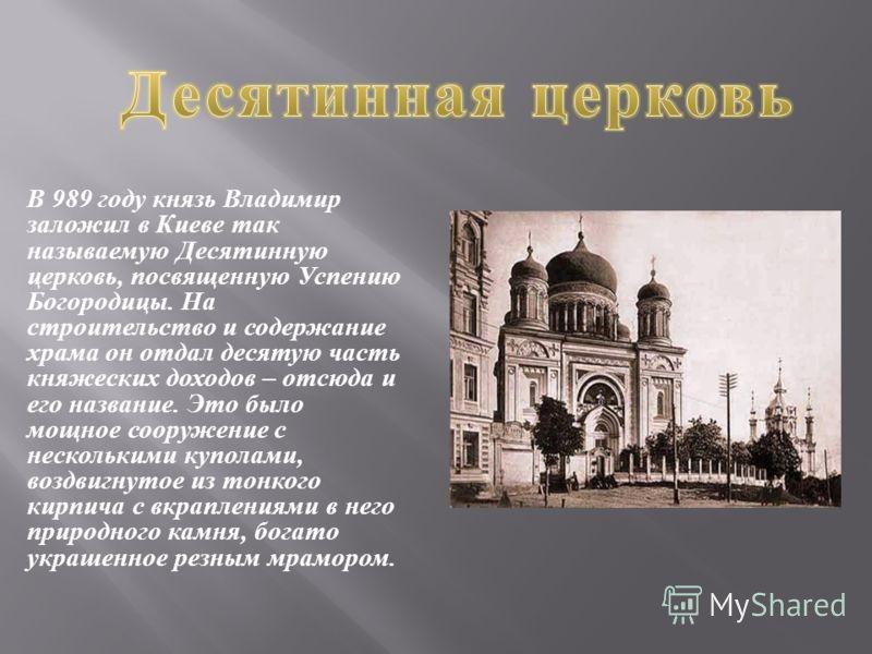 В 989 году князь Владимир заложил в Киеве так называемую Десятинную церковь, посвященную Успению Богородицы. На строительство и содержание храма он отдал десятую часть княжеских доходов – отсюда и его название. Это было мощное сооружение с нескольким