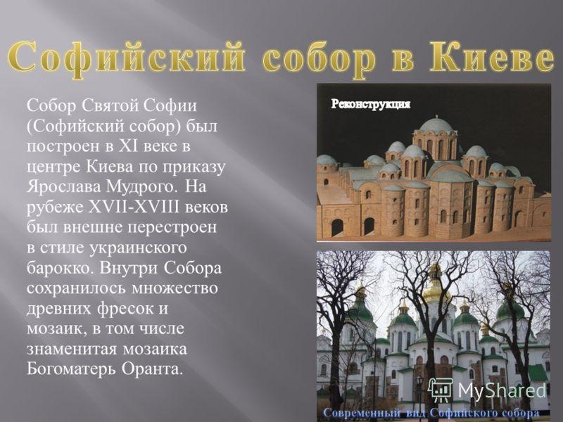 Собор Святой Софии ( Софийский собор ) был построен в XI веке в центре Киева по приказу Ярослава Мудрого. На рубеже XVII-XVIII веков был внешне перестроен в стиле украинского барокко. Внутри Собора сохранилось множество древних фресок и мозаик, в том