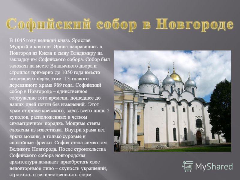 В 1045 году великий князь Ярослав Мудрый и княгиня Ирина направились в Новгород из Киева к сыну Владимиру на закладку им Софийского собора. Собор был заложен на месте Владычного двора и строился примерно до 1050 года вместо сгоревшего перед этим 13-
