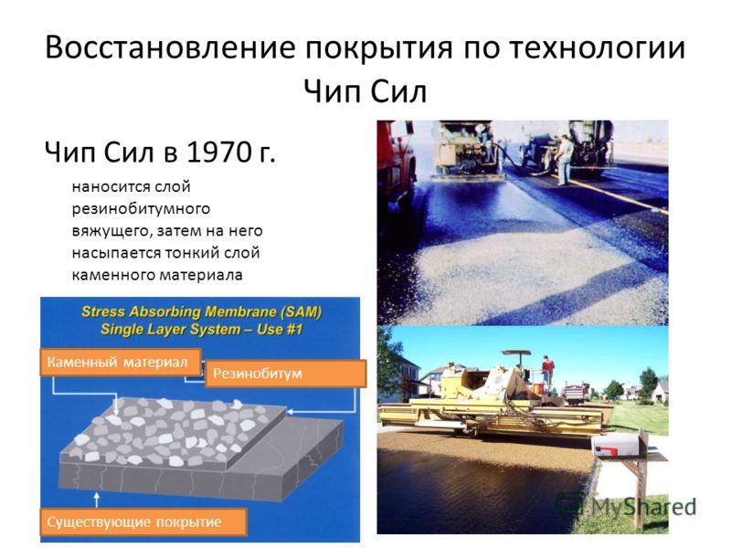 Восстановление покрытия по технологии Чип Сил Чип Сил в 1970 г. наносится слой резинобитумного вяжущего, затем на него насыпается тонкий слой каменного материала Каменный материал Существующие покрытие Резинобитум