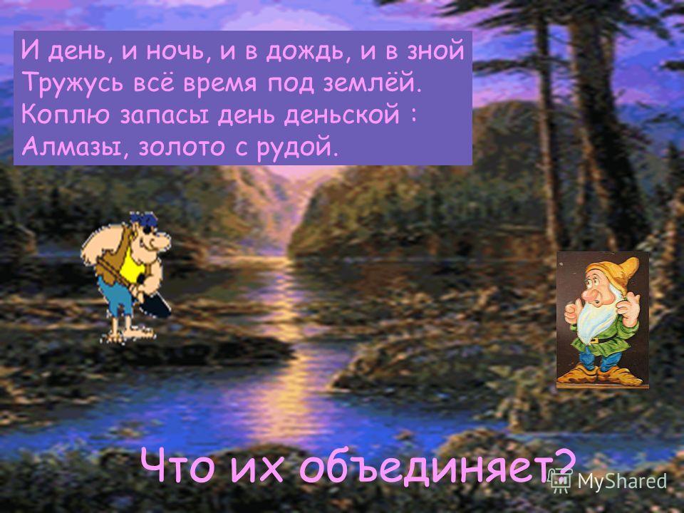 И день, и ночь, и в дождь, и в зной Тружусь всё время под землёй. Коплю запасы день деньской : Алмазы, золото с рудой. Что их объединяет?