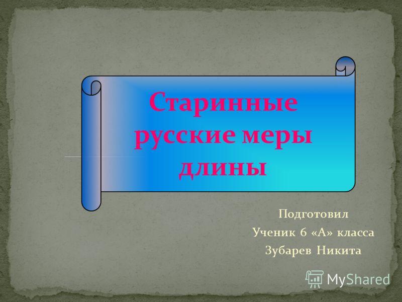 Старинные русские меры длины Подготовил Ученик 6 «А» класса Зубарев Никита