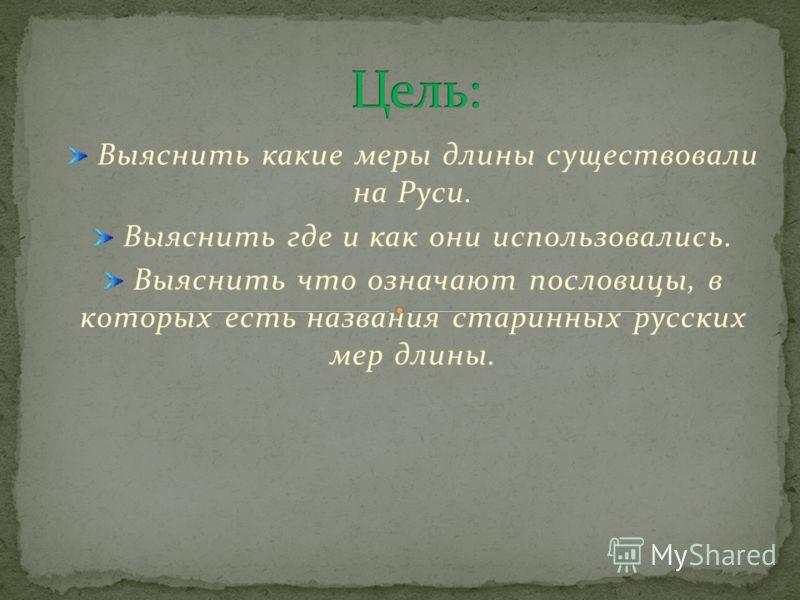 Выяснить какие меры длины существовали на Руси. Выяснить где и как они использовались. Выяснить что означают пословицы, в которых есть названия старинных русских мер длины.