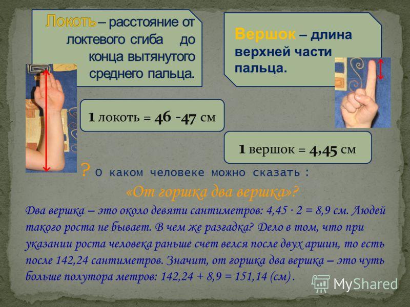 1 вершок = 4,45 см Вершок – длина верхней части пальца. ? О каком человеке можно сказать : «От горшка два вершка»? Два вершка – это около девяти сантиметров: 4,45 2 = 8,9 см. Людей такого роста не бывает. В чем же разгадка? Дело в том, что при указан