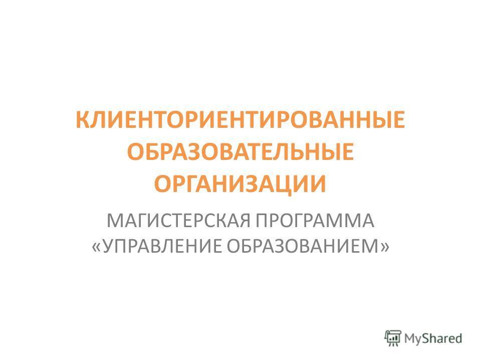 КЛИЕНТОРИЕНТИРОВАННЫЕ ОБРАЗОВАТЕЛЬНЫЕ ОРГАНИЗАЦИИ МАГИСТЕРСКАЯ ПРОГРАММА «УПРАВЛЕНИЕ ОБРАЗОВАНИЕМ»