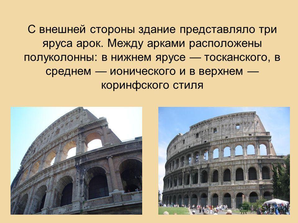С внешней стороны здание представляло три яруса арок. Между арками расположены полуколонны: в нижнем ярусе тосканского, в среднем ионического и в верхнем коринфского стиля