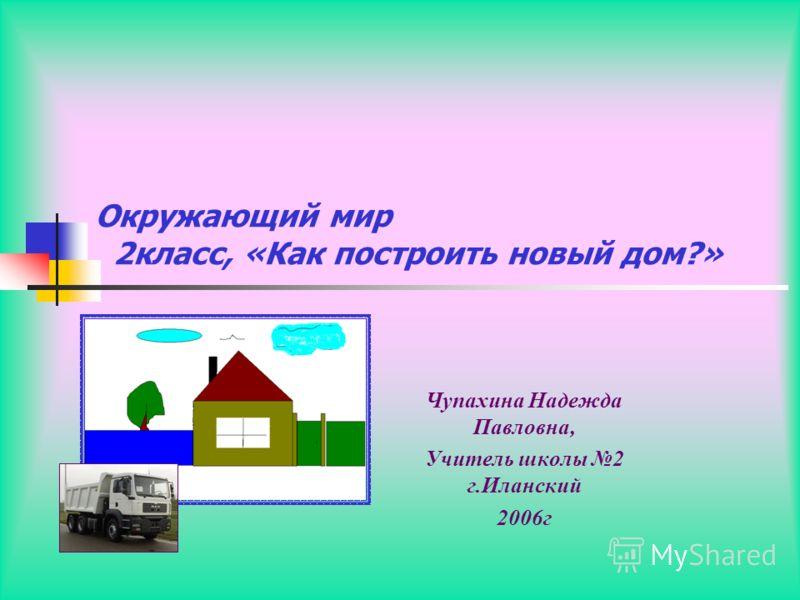 Чупахина Надежда Павловна, Учитель школы 2 г.Иланский 2006г Окружающий мир 2класс, «Как построить новый дом?»