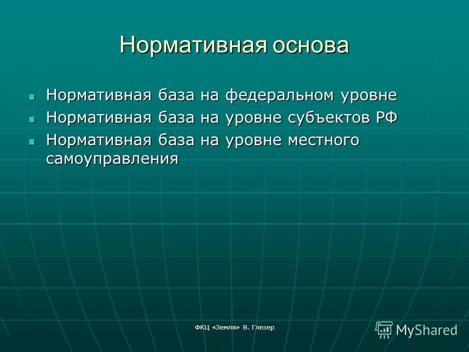 ФКЦ «Земля» В. Глезер Нормативная основа Нормативная база на федеральном уровне Нормативная база на федеральном уровне Нормативная база на уровне субъектов РФ Нормативная база на уровне субъектов РФ Нормативная база на уровне местного самоуправления