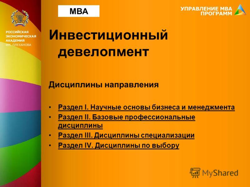Инвестиционный девелопмент Дисциплины направления Раздел I. Научные основы бизнеса и менеджмента Раздел II. Базовые профессиональные дисциплины Раздел III. Дисциплины специализации Раздел IV. Дисциплины по выбору MBA
