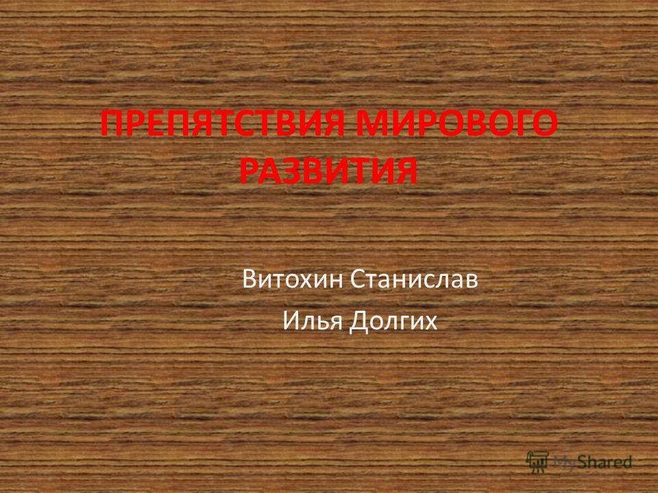 ПРЕПЯТСТВИЯ МИРОВОГО РАЗВИТИЯ Витохин Станислав Илья Долгих